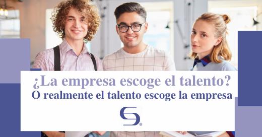 ¿La empresa escoge el talento_ O realmente el talento escoge la empresa