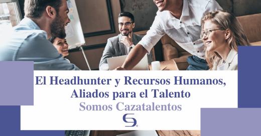 El Headhunter y Recursos Humanos, Aliados para el Talento